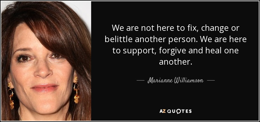 We are not here to fix, change or belittle another person. We are here to support, forgive and heal one another. - Marianne Williamson