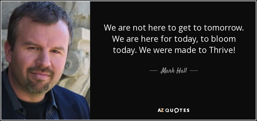 We are not here to get to tomorrow. We are here for today, to bloom today. We were made to Thrive! - Mark Hall