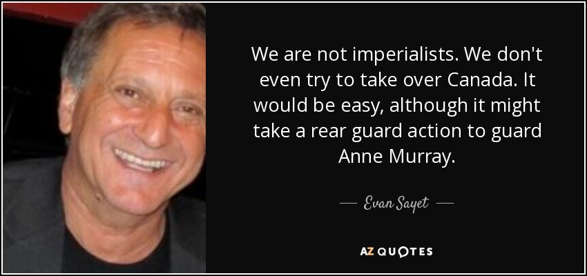 We are not imperialists. We don't even try to take over Canada. It would be easy, although it might take a rear guard action to guard Anne Murray. - Evan Sayet