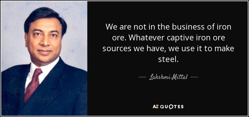We are not in the business of iron ore. Whatever captive iron ore sources we have, we use it to make steel. - Lakshmi Mittal