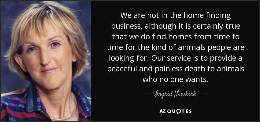 We are not in the home finding business, although it is certainly true that we do find homes from time to time for the kind of animals people are looking for. Our service is to provide a peaceful and painless death to animals who no one wants. - Ingrid Newkirk