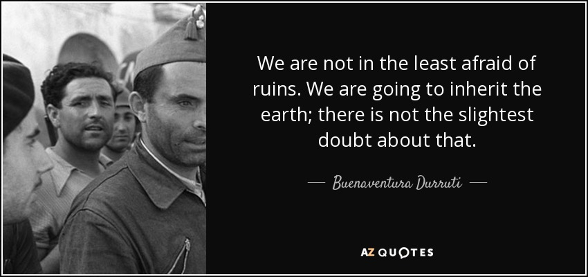 We are not in the least afraid of ruins. We are going to inherit the earth; there is not the slightest doubt about that. - Buenaventura Durruti