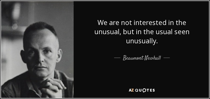 We are not interested in the unusual, but in the usual seen unusually. - Beaumont Newhall