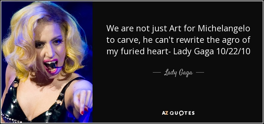 We are not just Art for Michelangelo to carve, he can't rewrite the agro of my furied heart- Lady Gaga 10/22/10 - Lady Gaga