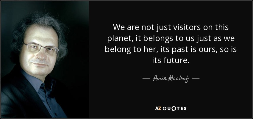 We are not just visitors on this planet, it belongs to us just as we belong to her, its past is ours, so is its future. - Amin Maalouf