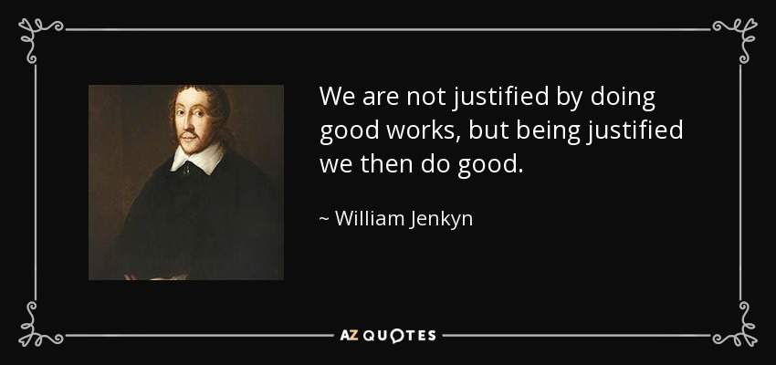 We are not justified by doing good works, but being justified we then do good. - William Jenkyn