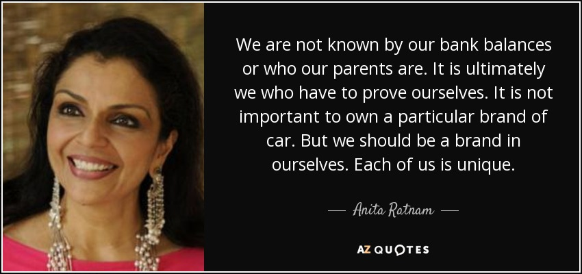 We are not known by our bank balances or who our parents are. It is ultimately we who have to prove ourselves. It is not important to own a particular brand of car. But we should be a brand in ourselves. Each of us is unique. - Anita Ratnam