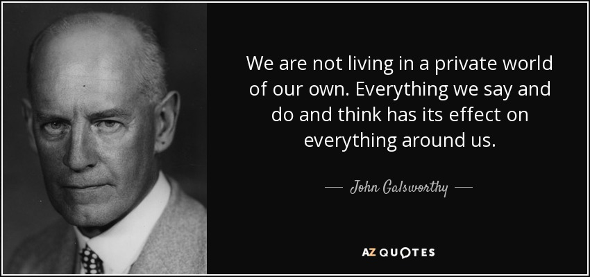 We are not living in a private world of our own. Everything we say and do and think has its effect on everything around us. - John Galsworthy