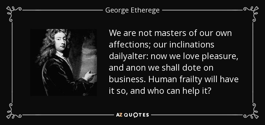 We are not masters of our own affections; our inclinations dailyalter: now we love pleasure, and anon we shall dote on business. Human frailty will have it so, and who can help it? - George Etherege