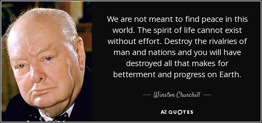 We are not meant to find peace in this world. The spirit of life cannot exist without effort. Destroy the rivalries of man and nations and you will have destroyed all that makes for betterment and progress on Earth. - Winston Churchill