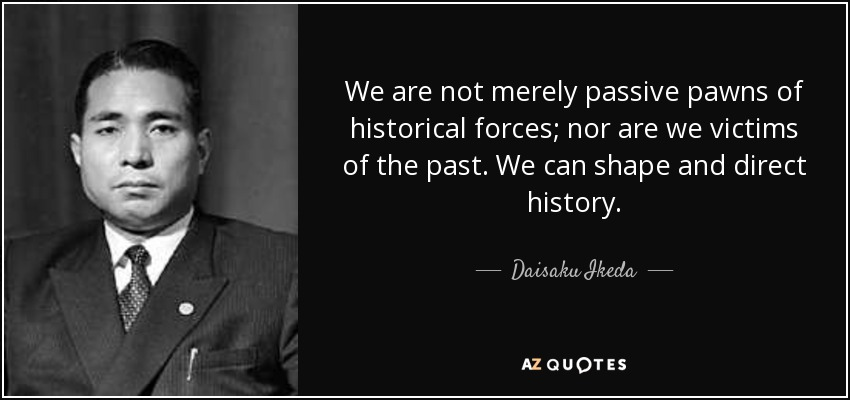 We are not merely passive pawns of historical forces; nor are we victims of the past. We can shape and direct history. - Daisaku Ikeda