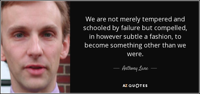 We are not merely tempered and schooled by failure but compelled, in however subtle a fashion, to become something other than we were. - Anthony Lane