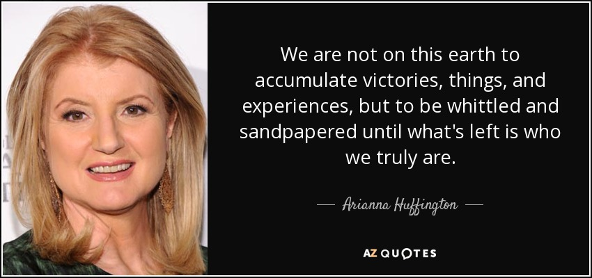 We are not on this earth to accumulate victories, things, and experiences, but to be whittled and sandpapered until what's left is who we truly are. - Arianna Huffington