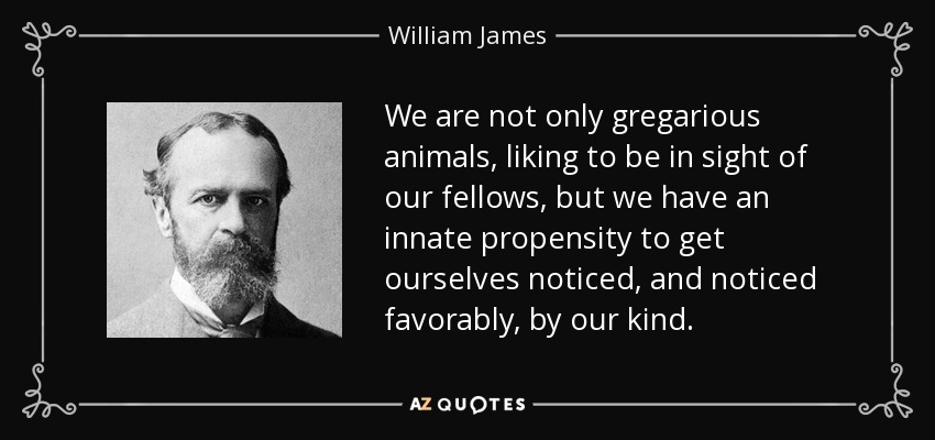 We are not only gregarious animals, liking to be in sight of our fellows, but we have an innate propensity to get ourselves noticed, and noticed favorably, by our kind. - William James