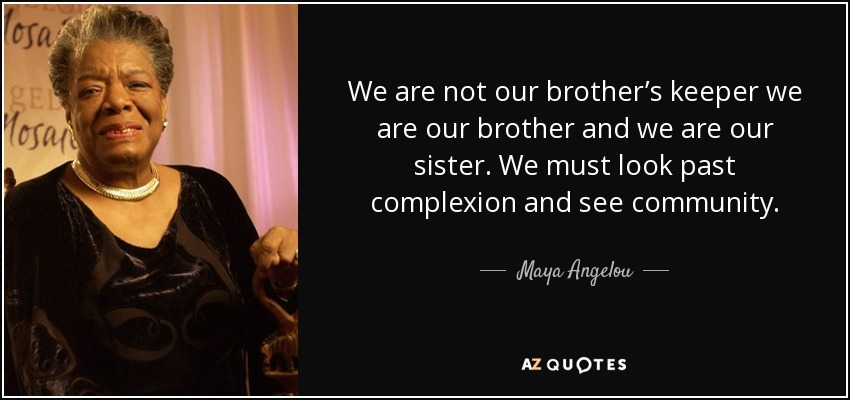 We are not our brother's keeper we are our brother and we are our sister. We must look past complexion and see community. - Maya Angelou