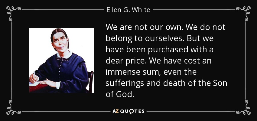 We are not our own. We do not belong to ourselves. But we have been purchased with a dear price. We have cost an immense sum, even the sufferings and death of the Son of God. - Ellen G. White