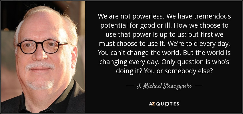 We are not powerless. We have tremendous potential for good or ill. How we choose to use that power is up to us; but first we must choose to use it. We're told every day, You can't change the world. But the world is changing every day. Only question is who's doing it? You or somebody else? - J. Michael Straczynski
