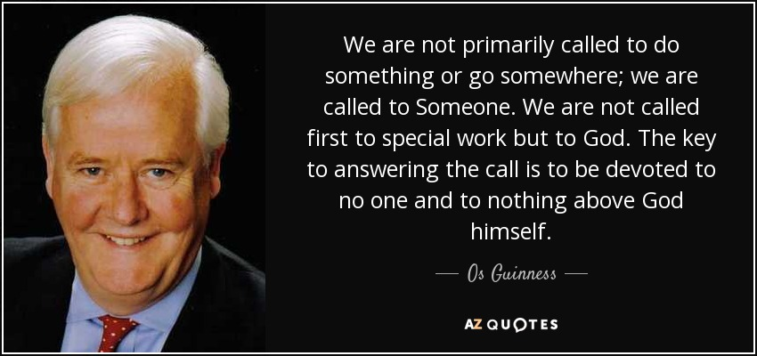 We are not primarily called to do something or go somewhere; we are called to Someone. We are not called first to special work but to God. The key to answering the call is to be devoted to no one and to nothing above God himself. - Os Guinness
