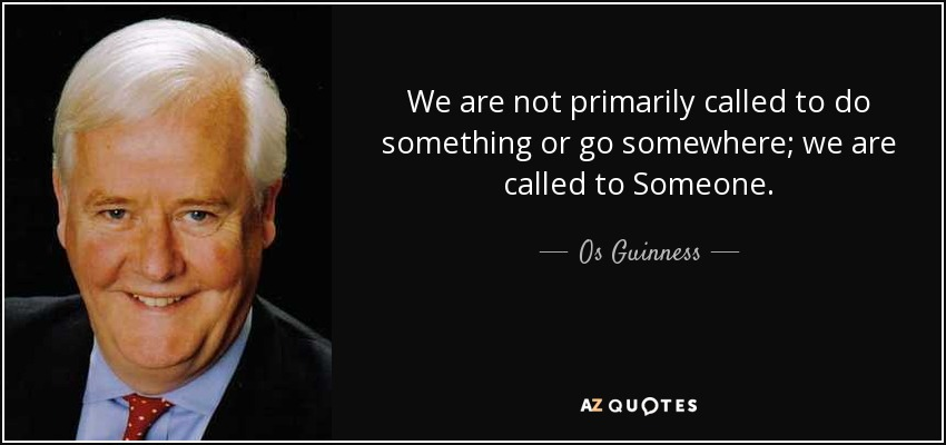 We are not primarily called to do something or go somewhere; we are called to Someone. - Os Guinness