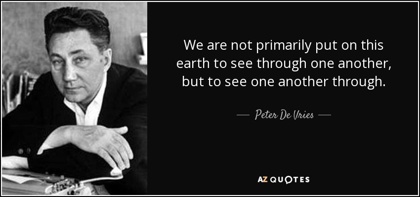 We are not primarily put on this earth to see through one another, but to see one another through. - Peter De Vries