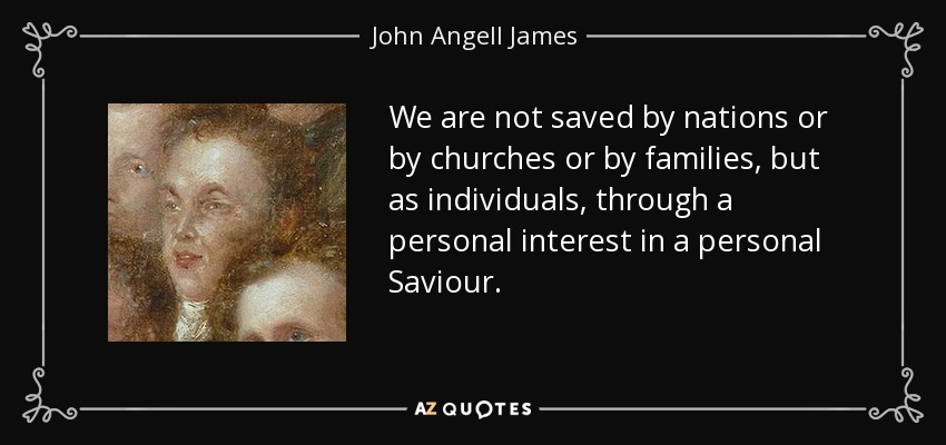 We are not saved by nations or by churches or by families, but as individuals, through a personal interest in a personal Saviour. - John Angell James