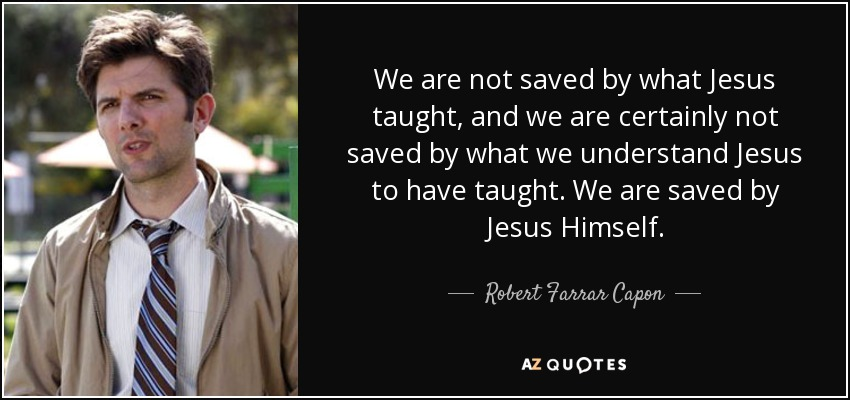 We are not saved by what Jesus taught, and we are certainly not saved by what we understand Jesus to have taught. We are saved by Jesus Himself. - Robert Farrar Capon