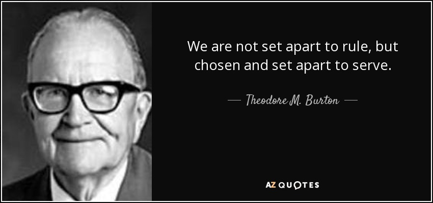 We are not set apart to rule, but chosen and set apart to serve. - Theodore M. Burton