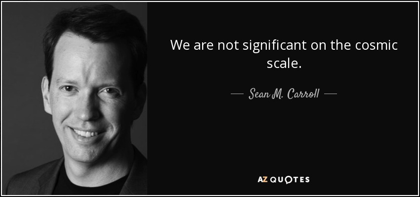 We are not significant on the cosmic scale. - Sean M. Carroll