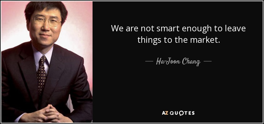 We are not smart enough to leave things to the market. - Ha-Joon Chang