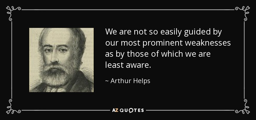 We are not so easily guided by our most prominent weaknesses as by those of which we are least aware. - Arthur Helps