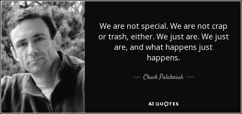 We are not special. We are not crap or trash, either. We just are. We just are, and what happens just happens. - Chuck Palahniuk