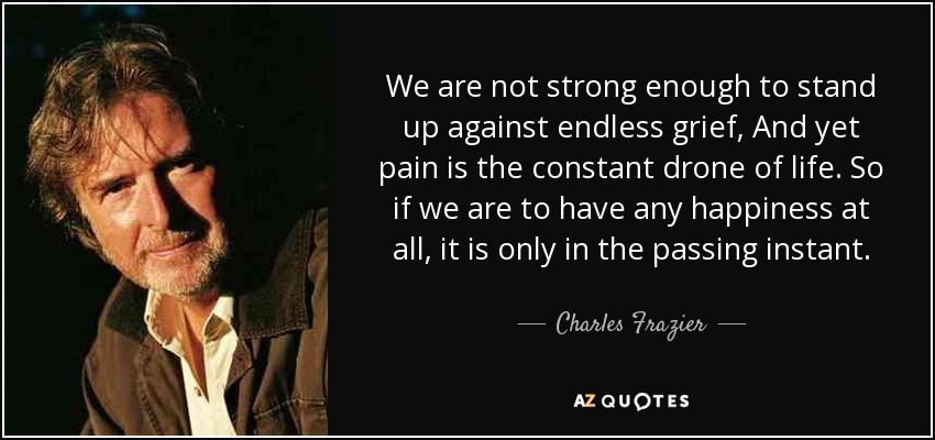 We are not strong enough to stand up against endless grief, And yet pain is the constant drone of life. So if we are to have any happiness at all, it is only in the passing instant. - Charles Frazier