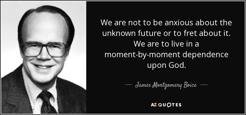 We are not to be anxious about the unknown future or to fret about it. We are to live in a moment-by-moment dependence upon God. - James Montgomery Boice