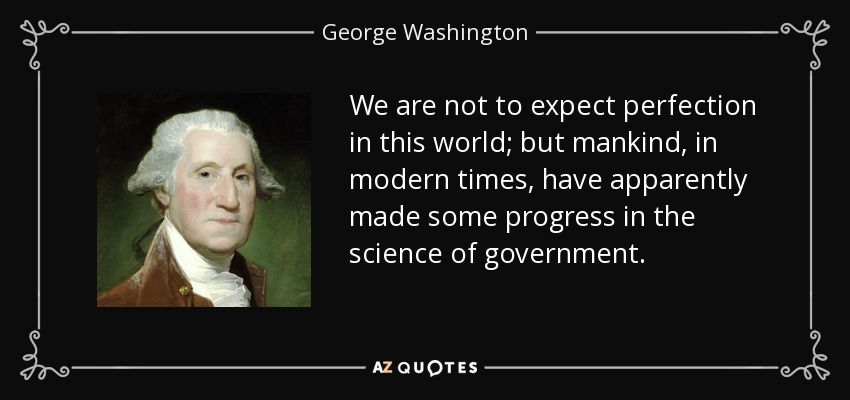 We are not to expect perfection in this world; but mankind, in modern times, have apparently made some progress in the science of government. - George Washington