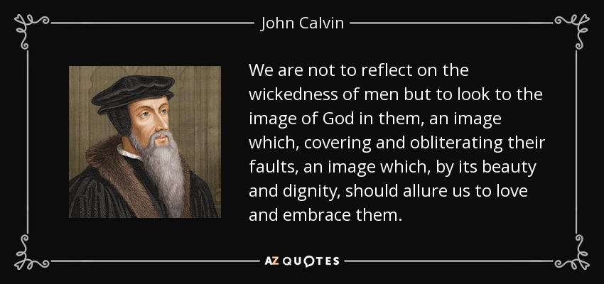 We are not to reflect on the wickedness of men but to look to the image of God in them, an image which, covering and obliterating their faults, an image which, by its beauty and dignity, should allure us to love and embrace them. - John Calvin