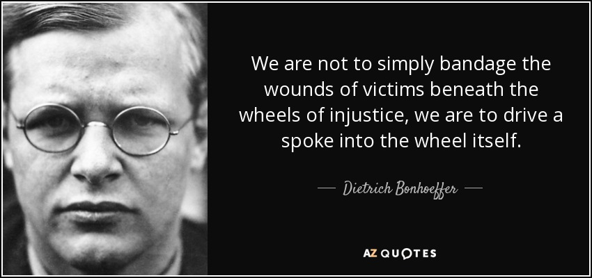 We are not to simply bandage the wounds of victims beneath the wheels of injustice, we are to drive a spoke into the wheel itself. - Dietrich Bonhoeffer