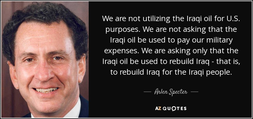 We are not utilizing the Iraqi oil for U.S. purposes. We are not asking that the Iraqi oil be used to pay our military expenses. We are asking only that the Iraqi oil be used to rebuild Iraq - that is, to rebuild Iraq for the Iraqi people. - Arlen Specter