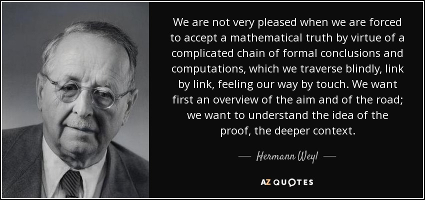 We are not very pleased when we are forced to accept a mathematical truth by virtue of a complicated chain of formal conclusions and computations, which we traverse blindly, link by link, feeling our way by touch. We want first an overview of the aim and of the road; we want to understand the idea of the proof, the deeper context. - Hermann Weyl