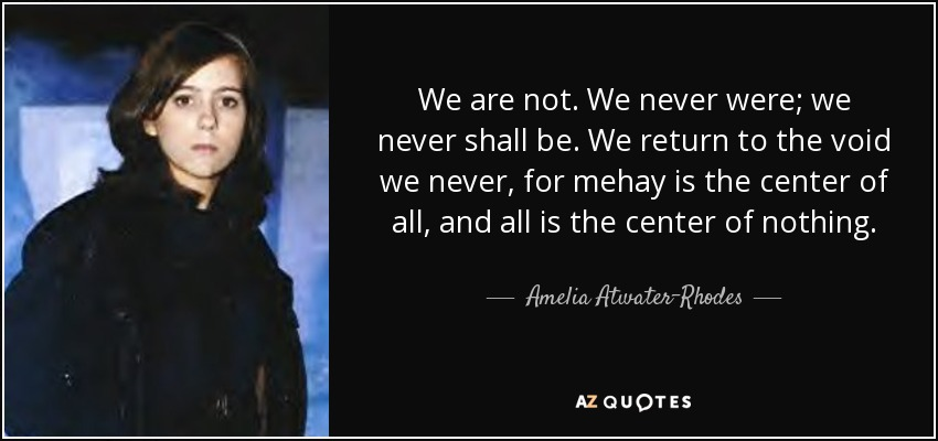 We are not. We never were; we never shall be. We return to the void we never, for mehay is the center of all, and all is the center of nothing. - Amelia Atwater-Rhodes