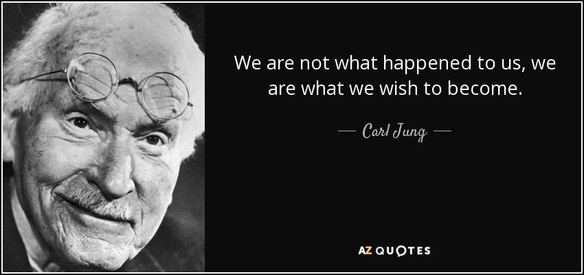 We are not what happened to us, we are what we wish to become. - Carl Jung