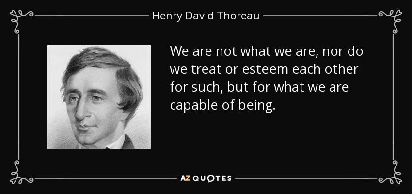 We are not what we are, nor do we treat or esteem each other for such, but for what we are capable of being. - Henry David Thoreau