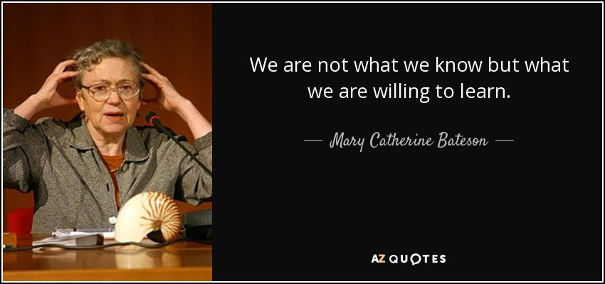 We are not what we know but what we are willing to learn. - Mary Catherine Bateson