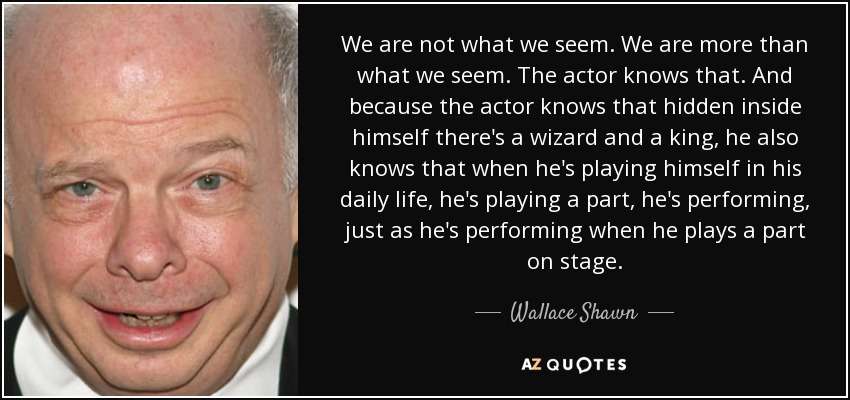 We are not what we seem. We are more than what we seem. The actor knows that. And because the actor knows that hidden inside himself there's a wizard and a king, he also knows that when he's playing himself in his daily life, he's playing a part, he's performing, just as he's performing when he plays a part on stage. - Wallace Shawn