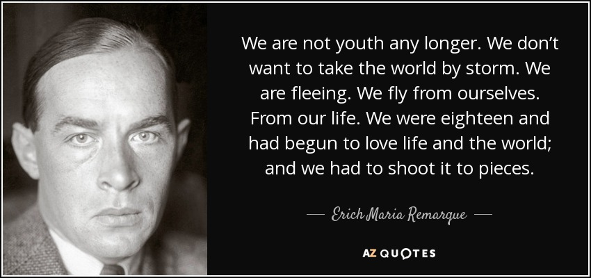 We are not youth any longer. We don't want to take the world by storm. We are fleeing. We fly from ourselves. From our life. We were eighteen and had begun to love life and the world; and we had to shoot it to pieces. - Erich Maria Remarque
