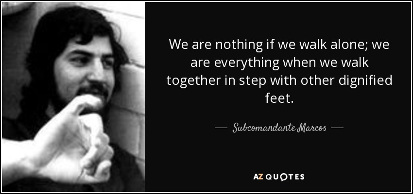 We are nothing if we walk alone; we are everything when we walk together in step with other dignified feet. - Subcomandante Marcos