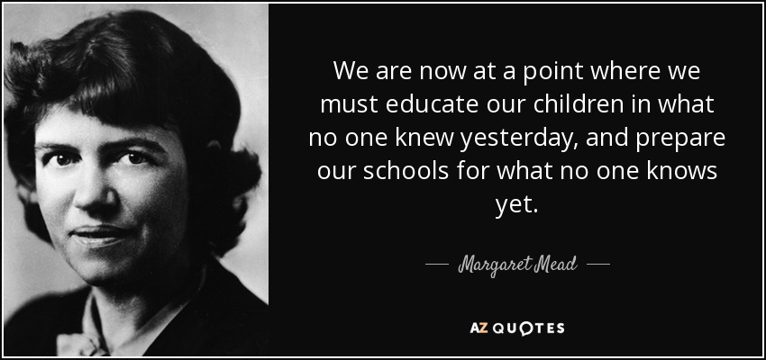 We are now at a point where we must educate our children in what no one knew yesterday, and prepare our schools for what no one knows yet. - Margaret Mead
