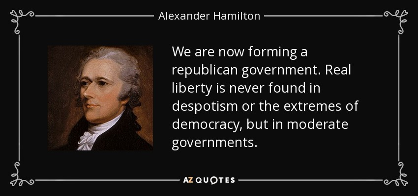 We are now forming a republican government. Real liberty is never found in despotism or the extremes of democracy, but in moderate governments. - Alexander Hamilton