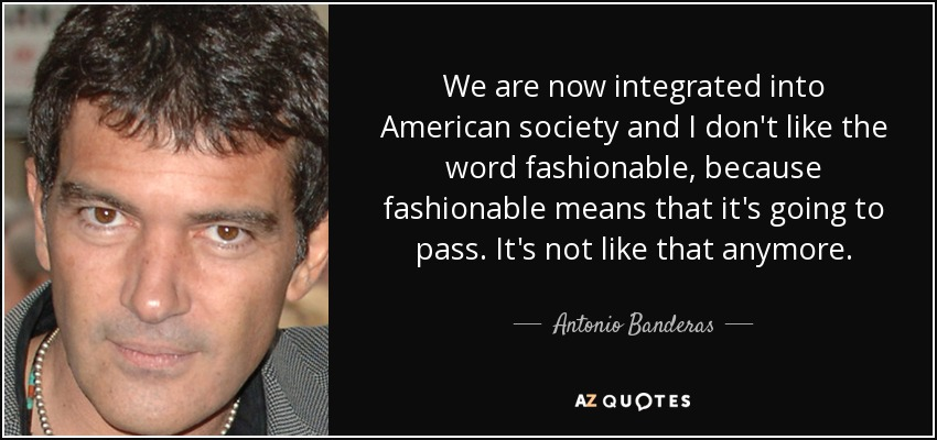 We are now integrated into American society and I don't like the word fashionable, because fashionable means that it's going to pass. It's not like that anymore. - Antonio Banderas