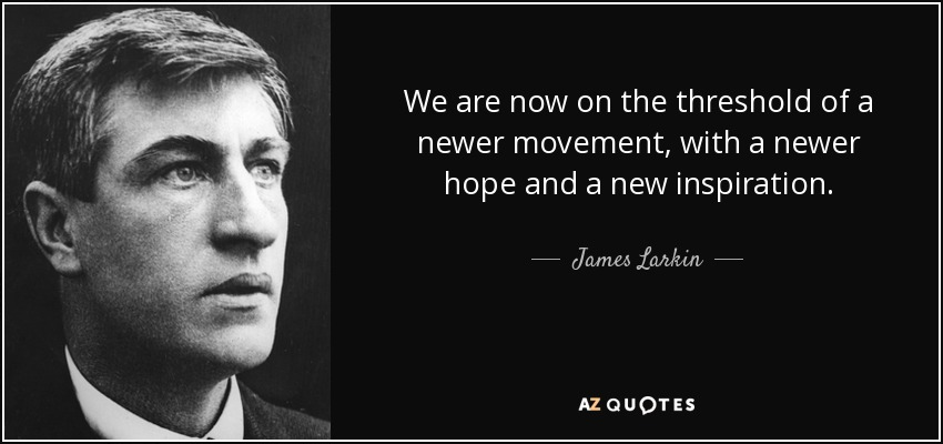 We are now on the threshold of a newer movement, with a newer hope and a new inspiration. - James Larkin