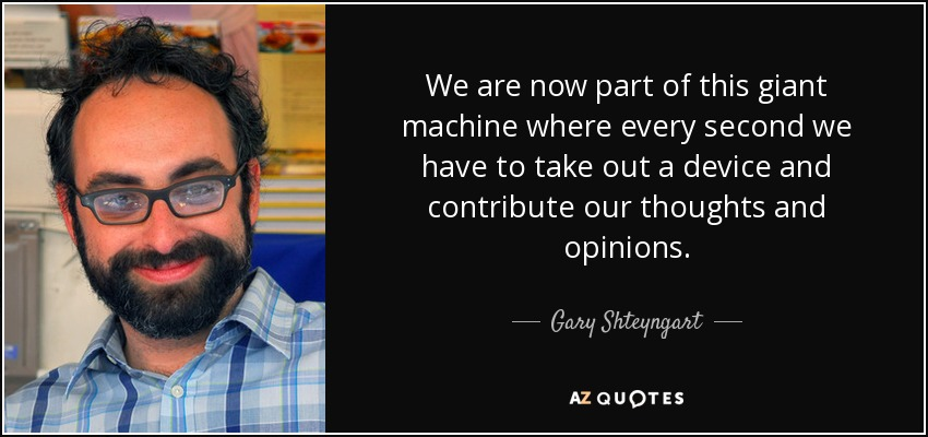 We are now part of this giant machine where every second we have to take out a device and contribute our thoughts and opinions. - Gary Shteyngart